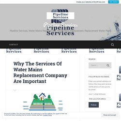 Why The Services Of Water Mains Replacement Company Are Important – Pipeline Services