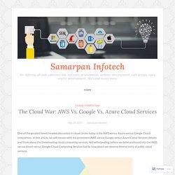 The Cloud War: AWS Vs. Google Vs. Azure Cloud Services – Samarpan Infotech