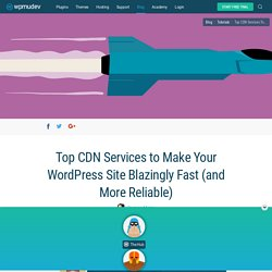 Top CDN Services to Make Your WordPress Site Blazingly Fast (and More Reliable)