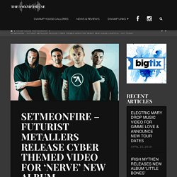 SETMEONFIRE - FUTURIST METALLERS RELEASE CYBER THEMED VIDEO FOR 'NERVE' NEW ALBUM, LOWTECH - OUT TODAY! - The Swamp House