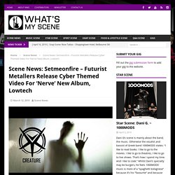 Scene News: Setmeonfire - Futurist Metallers Release Cyber Themed Video For 'Nerve' New Album, Lowtech - What's My Scene