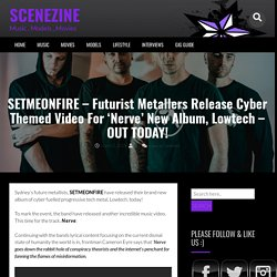 SETMEONFIRE – Futurist Metallers Release Cyber Themed Video For 'Nerve' New Album, Lowtech – OUT TODAY! – SCENEZINE