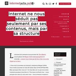 Internet ne nous séduit pas seulement par ses contenus, mais par sa structure