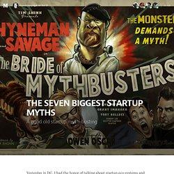 THE SEVEN BIGGEST STARTUP MYTHS
