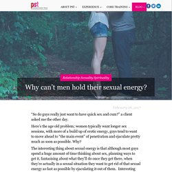 Why can't men hold their sexual energy? - Psychosexual Somatics