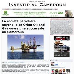 La société pétrolière seychelloise Orion Oil and Gas ouvre une succursale au Cameroun - Investir au Cameroun: l'actualités quotidienne sectorielle de l'économie camerounaise - telecom agro mines gestion publique