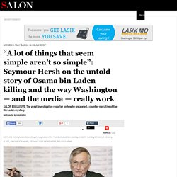 """A lot of things that seem simple aren't so simple"": Seymour Hersh on the untold story of Osama bin Laden killing and the way Washington — and the media — really work"