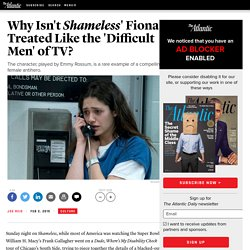 Why Isn't Fiona From 'Shameless' Treated Like the 'Difficult Men' of TV?
