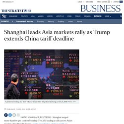 Shanghai leads Asia markets rally as Trump extends China tariff deadline, Companies & Markets News