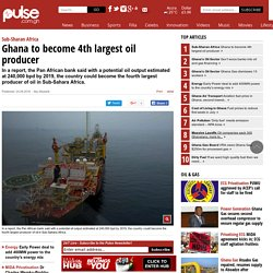 Sub-Sharan Africa: Ghana to become 4th largest oil producer - Oil & Gas
