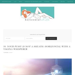 Your Pussy is Not a Sheath: horizontal with a vagina whisperer — horizontal with lila