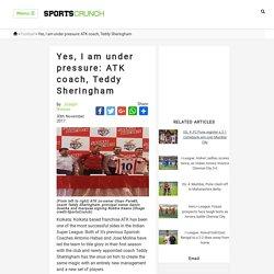 Yes, I am under pressure: ATK coach, Teddy Sheringham - SportsCrunch: Latest Sports News