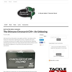 Angler Gear – The Shimano Chronarch CI4+: An Unboxing