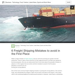 6 Freight Shipping Mistakes to avoid in the First Place: Business - Technology, Food, Fashion, Latest News, Sports and Much More