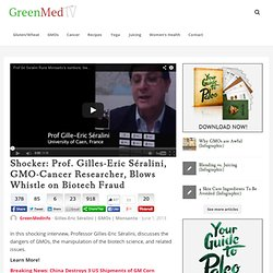 Shocker: Prof. Gilles-Eric Séralini, GMO-Cancer Researcher, Blows Whistle on Biotech Fraud