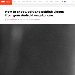 How to Shoot, Edit & Publish Videos From Your Android Phone