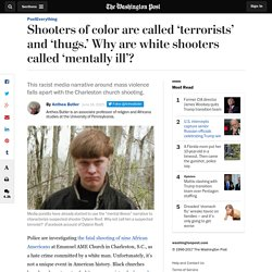 Shooters of color are called 'terrorists' and 'thugs.' Why are white shooters called 'mentally ill'?