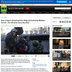 Kiev snipers shooting from bldg controlled by Maidan forces –Ex-Ukraine security chief