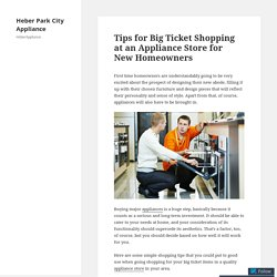 Tips for Big Ticket Shopping at an Appliance Store for New Homeowners – Heber Park City Appliance