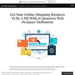 Get Your Online Shopping Business To Be A Hit With eCommerce Web Designer Melbourne – web design agency Melbourne