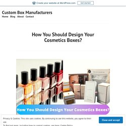 How You Should Design Your Cosmetics Boxes? – Custom Box Manufacturers