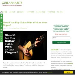 Should You Play Guitar With a Pick or Your Fingers? - GUITARHABITS