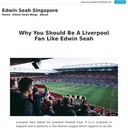 Why You Should Be A Liverpool Fan Like Edwin Seah – Edwin Seah Singapore