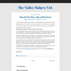 Should You Buy a Bread Machine? ~ The Valley Bakery Ltd.