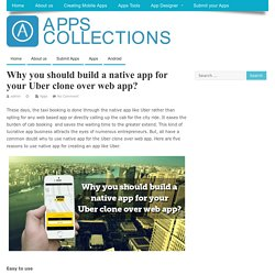 Why you should build a native app for your Uber clone over web app?