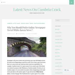 Why You Should Prefer Online Newspaper To Get White-haven News ? – Latest News On Cumbria Crack