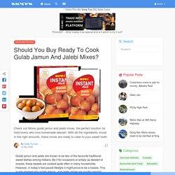 Should You Buy Ready To Cook Gulab Jamun And Jalebi Mixes?