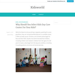Why Should You Select Kids Day Care Center For Your Kids? – Kidsworld
