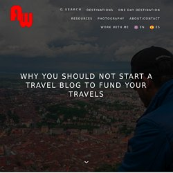 Why You Should Not Start A Travel Blog To Fund Your Travels