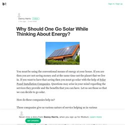 Why Should One Go Solar While Thinking About Energy?