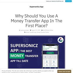 Why Should You Use A Money Transfer App In The First Place? – Supersonicz App