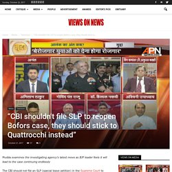 """CBI shouldn't file SLP to reopen Bofors case"" - Views on news"