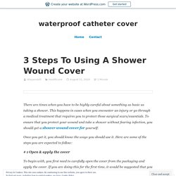 3 Steps To Using A Shower Wound Cover – waterproof catheter cover