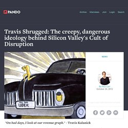 Travis Shrugged: The creepy, dangerous ideology behind Silicon Valley's Cult of Disruption