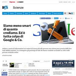 Siamo meno smart di quanto crediamo. Ed è tutta colpa di Google & Co.