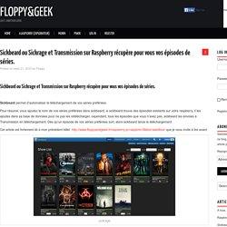 Sickbeard ou Sickrage et Transmission sur Raspberry récupère pour vous vos épisodes de séries. – Floppy&Geek