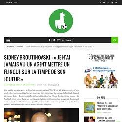 Sidney Broutinovski : «Je n'ai jamais vu un agent mettre un flingue sur la tempe de son joueur»