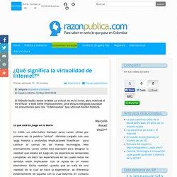 ¿Qué significa la virtualidad de Internet?*