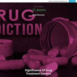 Significance Of Drug Treatment Centers – Roots Recovery