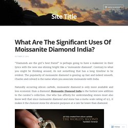 What Are The Significant Uses Of Moissanite Diamond India? – Site Title