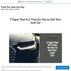 5 Signs That It Is Time for You to Sell Your Junk Car – Cash For Junk Car Guy