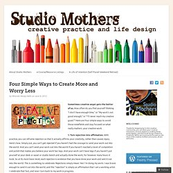 Four Simple Ways to Create More and Worry Less | Studio Mothers: Life & Art