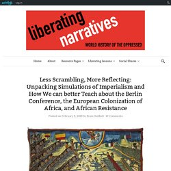 Less Scrambling, More Reflecting: Unpacking Simulations of Imperialism and How We can better Teach about the Berlin Conference, the European Colonization of Africa, and African Resistance