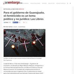 Para el gobierno de Guanajuato, el feminicidio es un tema político y no jurídico: Las Libres