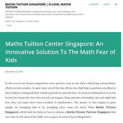 Maths Tuition Center Singapore: An Innovative Solution To The Math Fear of Kids