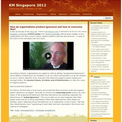 KM Singapore 2011 » Blog Archive » How do organisations produce ignorance and how to overcome this?